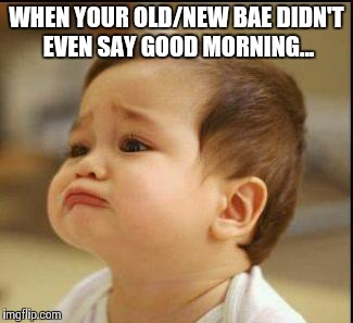 sad baby | WHEN YOUR OLD/NEW BAE DIDN'T EVEN SAY GOOD MORNING... | image tagged in sad baby | made w/ Imgflip meme maker
