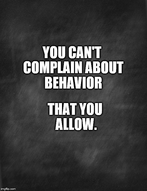 black blank | YOU CAN'T COMPLAIN ABOUT BEHAVIOR THAT YOU ALLOW. | image tagged in black blank | made w/ Imgflip meme maker