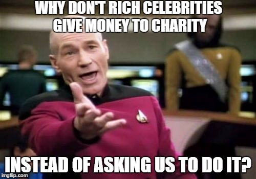 Picard Wtf | WHY DON'T RICH CELEBRITIES GIVE MONEY TO CHARITY INSTEAD OF ASKING US TO DO IT? | image tagged in memes,picard wtf | made w/ Imgflip meme maker