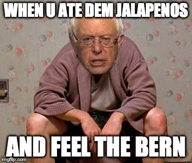 Bernie Sanders Feelin' The Bern | WHEN U ATE DEM JALAPENOS AND FEEL THE BERN | image tagged in feelthebern,berniesanders,thedude,shit,poop | made w/ Imgflip meme maker