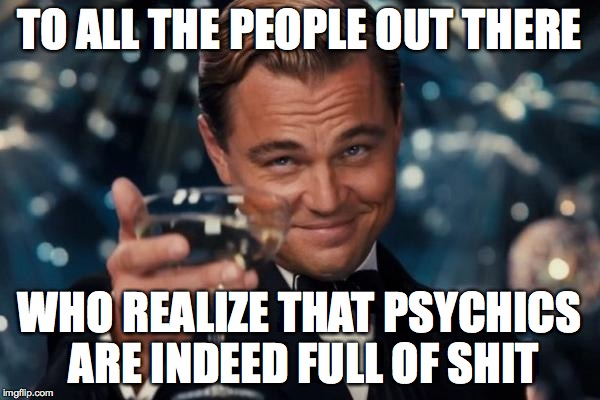 Leonardo Dicaprio Cheers Meme | TO ALL THE PEOPLE OUT THERE WHO REALIZE THAT PSYCHICS ARE INDEED FULL OF SHIT | image tagged in memes,leonardo dicaprio cheers | made w/ Imgflip meme maker