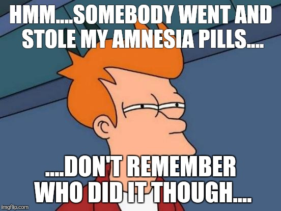 Futurama Fry Meme | HMM....SOMEBODY WENT AND STOLE MY AMNESIA PILLS.... ....DON'T REMEMBER WHO DID IT THOUGH.... | image tagged in memes,futurama fry | made w/ Imgflip meme maker