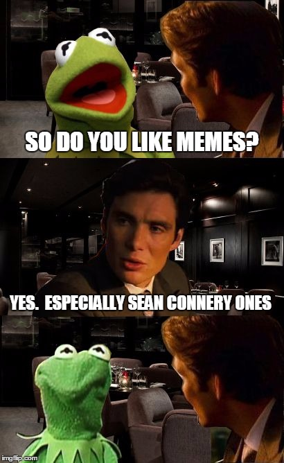 Kermit's bad dream | SO DO YOU LIKE MEMES? YES.  ESPECIALLY SEAN CONNERY ONES | image tagged in funny memes,kermit inception,sean connery  kermit,kermit the frog | made w/ Imgflip meme maker