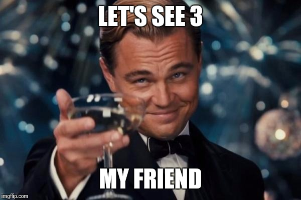 Leonardo Dicaprio Cheers Meme | LET'S SEE 3 MY FRIEND | image tagged in memes,leonardo dicaprio cheers | made w/ Imgflip meme maker