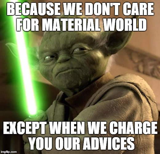 BECAUSE WE DON'T CARE FOR MATERIAL WORLD EXCEPT WHEN WE CHARGE YOU OUR ADVICES | made w/ Imgflip meme maker