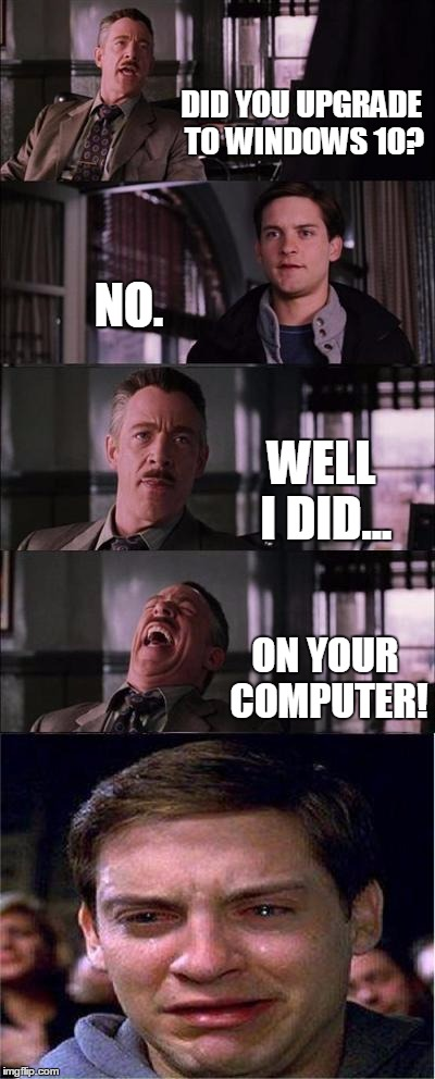 Peter Parker Cry | DID YOU UPGRADE TO WINDOWS 10? NO. WELL I DID... ON YOUR COMPUTER! | image tagged in memes,peter parker cry | made w/ Imgflip meme maker