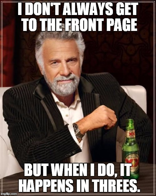 The Most Interesting Man In The World Meme | I DON'T ALWAYS GET TO THE FRONT PAGE BUT WHEN I DO, IT HAPPENS IN THREES. | image tagged in memes,the most interesting man in the world | made w/ Imgflip meme maker