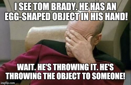 Captain Picard Facepalm Meme | I SEE TOM BRADY. HE HAS AN EGG-SHAPED OBJECT IN HIS HAND! WAIT. HE'S THROWING IT. HE'S THROWING THE OBJECT TO SOMEONE! | image tagged in memes,captain picard facepalm | made w/ Imgflip meme maker