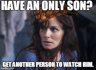 Bad Wife Worse Mom | HAVE AN ONLY SON? GET ANOTHER PERSON TO WATCH HIM. | image tagged in memes,bad wife worse mom,scumbag | made w/ Imgflip meme maker