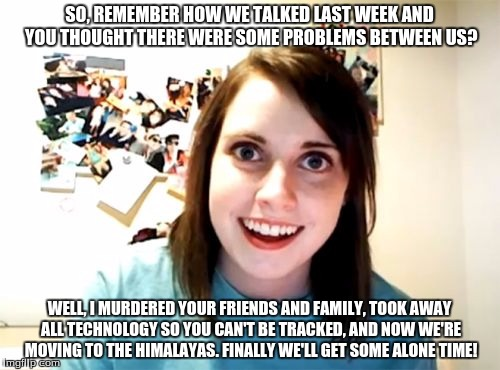 Overly Attached Girlfriend Meme | SO, REMEMBER HOW WE TALKED LAST WEEK AND YOU THOUGHT THERE WERE SOME PROBLEMS BETWEEN US? WELL, I MURDERED YOUR FRIENDS AND FAMILY, TOOK AWA | image tagged in memes,overly attached girlfriend | made w/ Imgflip meme maker