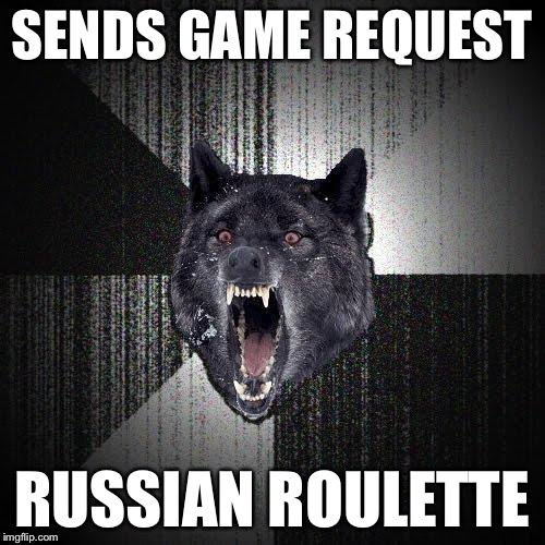 SENDS GAME REQUEST RUSSIAN ROULETTE | made w/ Imgflip meme maker