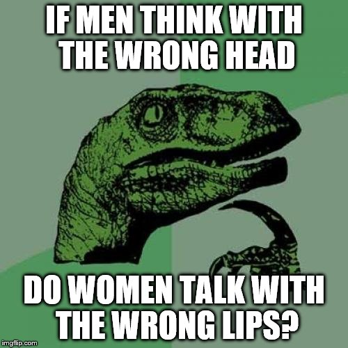 Philosoraptor Meme | IF MEN THINK WITH THE WRONG HEAD DO WOMEN TALK WITH THE WRONG LIPS? | image tagged in memes,philosoraptor | made w/ Imgflip meme maker