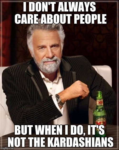 The Most Interesting Man In The World Meme | I DON'T ALWAYS CARE ABOUT PEOPLE BUT WHEN I DO, IT'S NOT THE KARDASHIANS | image tagged in memes,the most interesting man in the world | made w/ Imgflip meme maker