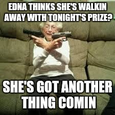 EDNA THINKS SHE'S WALKIN AWAY WITH TONIGHT'S PRIZE? SHE'S GOT ANOTHER THING COMIN | made w/ Imgflip meme maker