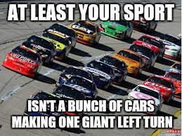 AT LEAST YOUR SPORT ISN'T A BUNCH OF CARS MAKING ONE GIANT LEFT TURN | made w/ Imgflip meme maker