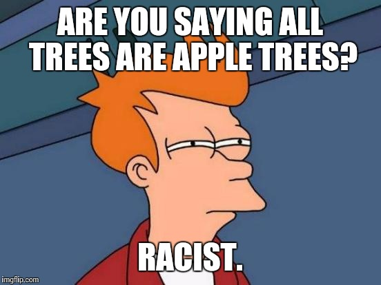 Futurama Fry Meme | ARE YOU SAYING ALL TREES ARE APPLE TREES? RACIST. | image tagged in memes,futurama fry | made w/ Imgflip meme maker