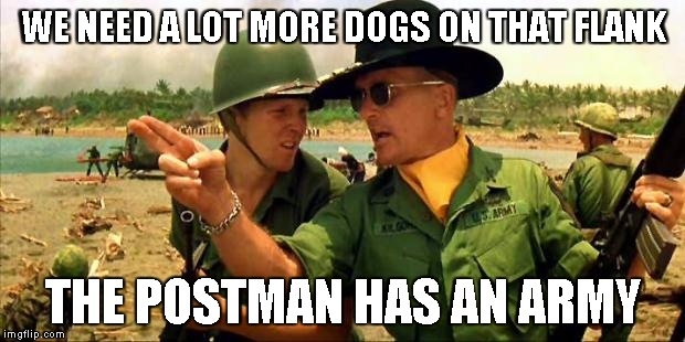 Charlie don't surf! | WE NEED A LOT MORE DOGS ON THAT FLANK THE POSTMAN HAS AN ARMY | image tagged in charlie don't surf | made w/ Imgflip meme maker