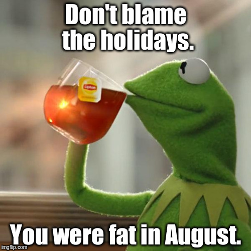 And now Kermit has a skinnier girlfriend. | Don't blame the holidays. You were fat in August. | image tagged in memes,but thats none of my business,kermit the frog | made w/ Imgflip meme maker