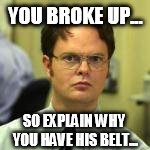 dwight | YOU BROKE UP... SO EXPLAIN WHY YOU HAVE HIS BELT... | image tagged in dwight | made w/ Imgflip meme maker