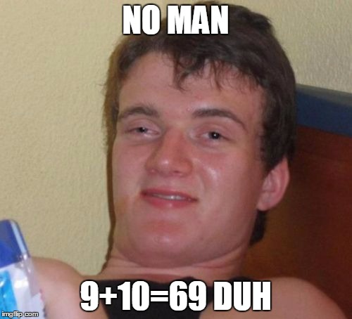 10 Guy Meme | NO MAN 9+10=69 DUH | image tagged in memes,10 guy | made w/ Imgflip meme maker