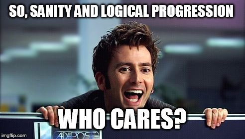 Dr. Who Cares  | SO, SANITY AND LOGICAL PROGRESSION WHO CARES? | image tagged in 10th doctor | made w/ Imgflip meme maker