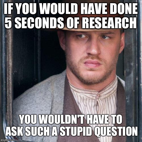 Tom Hardy  | IF YOU WOULD HAVE DONE 5 SECONDS OF RESEARCH YOU WOULDN'T HAVE TO ASK SUCH A STUPID QUESTION | image tagged in memes,tom hardy  | made w/ Imgflip meme maker