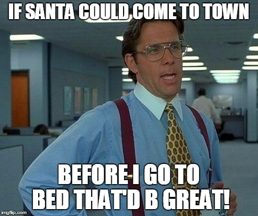 If I Could See Santa | IF SANTA COULD COME TO TOWN BEFORE I GO TO BED THAT'D B GREAT! | image tagged in memes,that would be great,santa,santa clause,town,bed | made w/ Imgflip meme maker