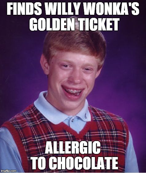 Bad Luck Brian Meme | FINDS WILLY WONKA'S GOLDEN TICKET ALLERGIC TO CHOCOLATE | image tagged in memes,bad luck brian | made w/ Imgflip meme maker