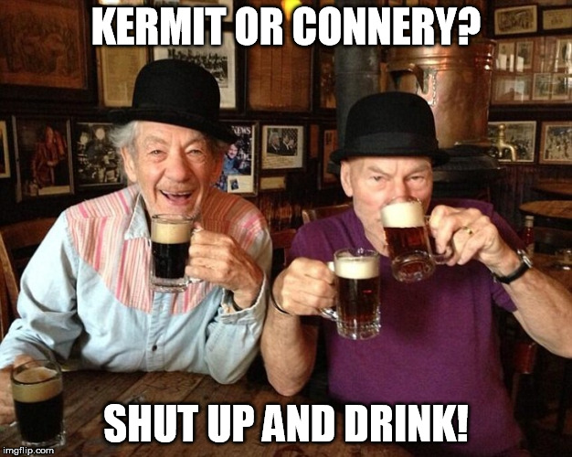 Ian & Patrick | KERMIT OR CONNERY? SHUT UP AND DRINK! | image tagged in memes,sean connery  kermit,but thats none of my business,kermit the frog,drink,sean connery | made w/ Imgflip meme maker
