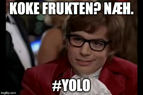 I Too Like To Live Dangerously Meme | KOKE FRUKTEN? NÆH. #YOLO | image tagged in memes,i too like to live dangerously | made w/ Imgflip meme maker