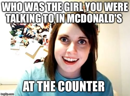 It's scary when your girlfriend won't let you order a Big Mac  | WHO WAS THE GIRL YOU WERE TALKING TO IN MCDONALD'S AT THE COUNTER | image tagged in memes,overly attached girlfriend,mcdonalds | made w/ Imgflip meme maker