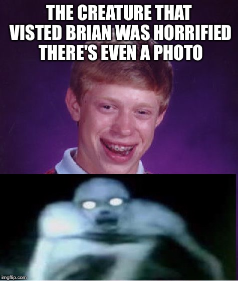 Even demons are scared of brian | THE CREATURE THAT VISTED BRIAN WAS HORRIFIED THERE'S EVEN A PHOTO | image tagged in memes,bad luck brian,satan,demon | made w/ Imgflip meme maker