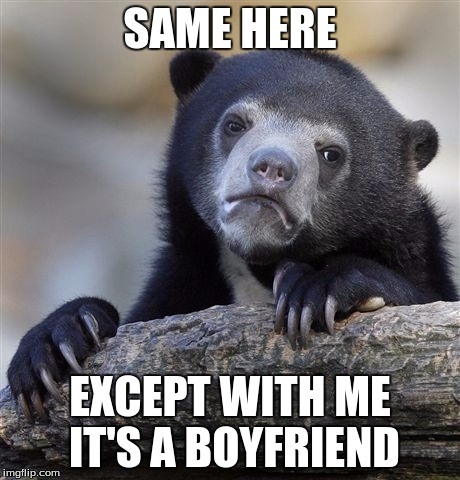 Confession Bear Meme | SAME HERE EXCEPT WITH ME IT'S A BOYFRIEND | image tagged in memes,confession bear | made w/ Imgflip meme maker