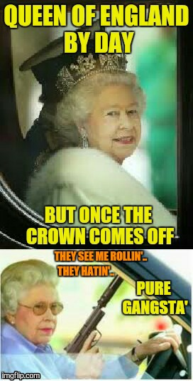 The Gangsta' Queen of England | THEY SEE ME ROLLIN'.. THEY HATIN'.. | image tagged in grandma with a silencer,gangsta,queen elizabeth | made w/ Imgflip meme maker