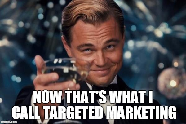 Leonardo Dicaprio Cheers Meme | NOW THAT'S WHAT I CALL TARGETED MARKETING | image tagged in memes,leonardo dicaprio cheers | made w/ Imgflip meme maker