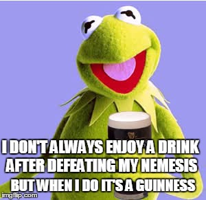 I DON'T ALWAYS ENJOY A DRINK AFTER DEFEATING MY NEMESIS BUT WHEN I DO IT'S A GUINNESS | made w/ Imgflip meme maker