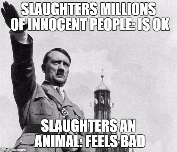 heil | SLAUGHTERS MILLIONS OF INNOCENT PEOPLE: IS OK SLAUGHTERS AN ANIMAL: FEELS BAD | image tagged in heil | made w/ Imgflip meme maker