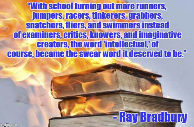 "Ray Bradbury | ""With school turning out more runners, jumpers, racers, tinkerers, grabbers, snatchers, fliers, and swimmers instead of examiners, critics,  