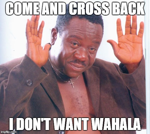 COME AND CROSS BACK I DON'T WANT WAHALA | made w/ Imgflip meme maker