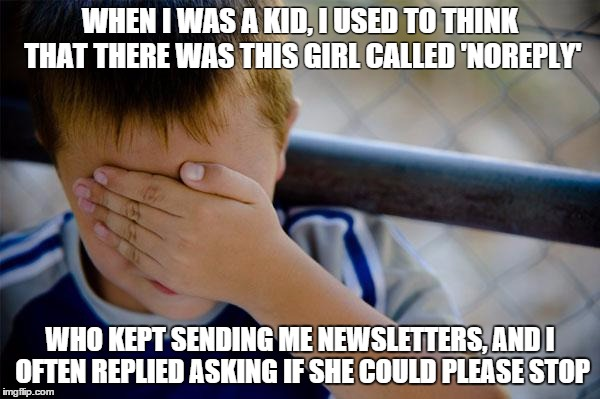 confession kid | WHEN I WAS A KID, I USED TO THINK THAT THERE WAS THIS GIRL CALLED 'NOREPLY' WHO KEPT SENDING ME NEWSLETTERS, AND I OFTEN REPLIED ASKING IF S | image tagged in memes,confession kid,funny | made w/ Imgflip meme maker