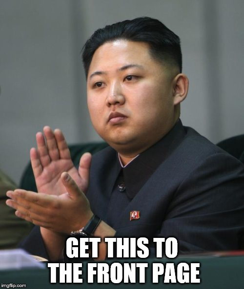 Kim Jong Un | GET THIS TO THE FRONT PAGE | image tagged in kim jong un | made w/ Imgflip meme maker