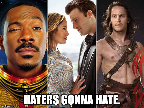 Haters. | HATERS GONNA HATE. | image tagged in eddie murphy,pluto nash,ben affleck,jennifer lopez,gigli,john carter | made w/ Imgflip meme maker