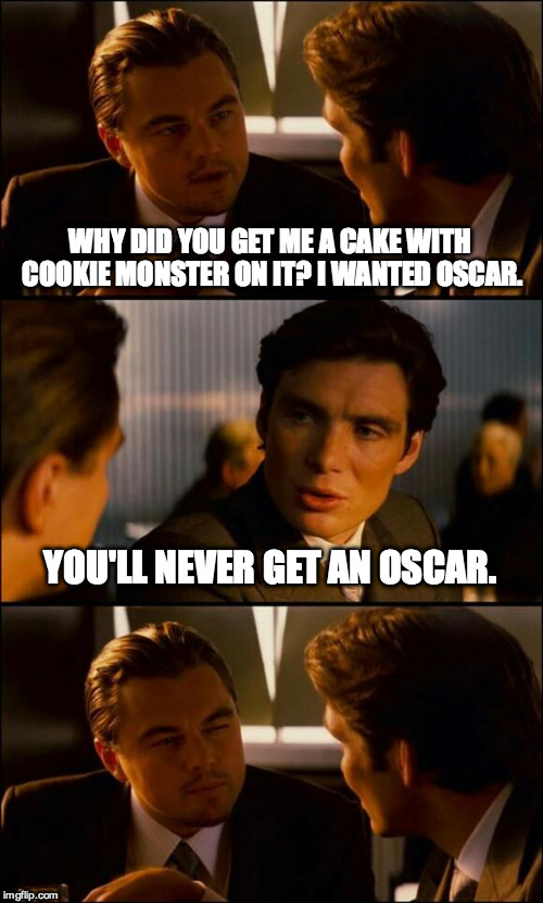 Di Caprio Inception | WHY DID YOU GET ME A CAKE WITH COOKIE MONSTER ON IT? I WANTED OSCAR. YOU'LL NEVER GET AN OSCAR. | image tagged in di caprio inception | made w/ Imgflip meme maker