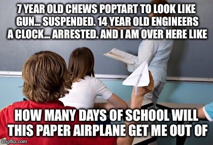 Today's society | 7 YEAR OLD CHEWS POPTART TO LOOK LIKE GUN... SUSPENDED. 14 YEAR OLD ENGINEERS A CLOCK... ARRESTED. AND I AM OVER HERE LIKE HOW MANY DAYS OF  | image tagged in humor,funny,politics | made w/ Imgflip meme maker