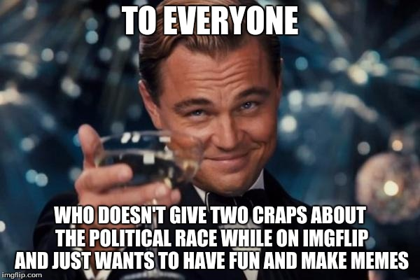 Leonardo Dicaprio Cheers Meme | TO EVERYONE WHO DOESN'T GIVE TWO CRAPS ABOUT THE POLITICAL RACE WHILE ON IMGFLIP AND JUST WANTS TO HAVE FUN AND MAKE MEMES | image tagged in memes,leonardo dicaprio cheers | made w/ Imgflip meme maker