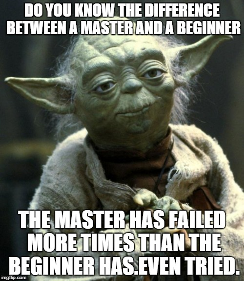 Star Wars Yoda | DO YOU KNOW THE DIFFERENCE BETWEEN A MASTER AND A BEGINNER THE MASTER HAS FAILED MORE TIMES THAN THE BEGINNER HAS.EVEN TRIED. | image tagged in master yoda | made w/ Imgflip meme maker