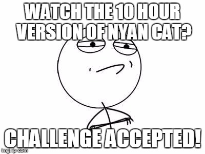 Challenge Accepted Rage Face | WATCH THE 10 HOUR VERSION OF NYAN CAT? CHALLENGE ACCEPTED! | image tagged in memes,challenge accepted rage face | made w/ Imgflip meme maker