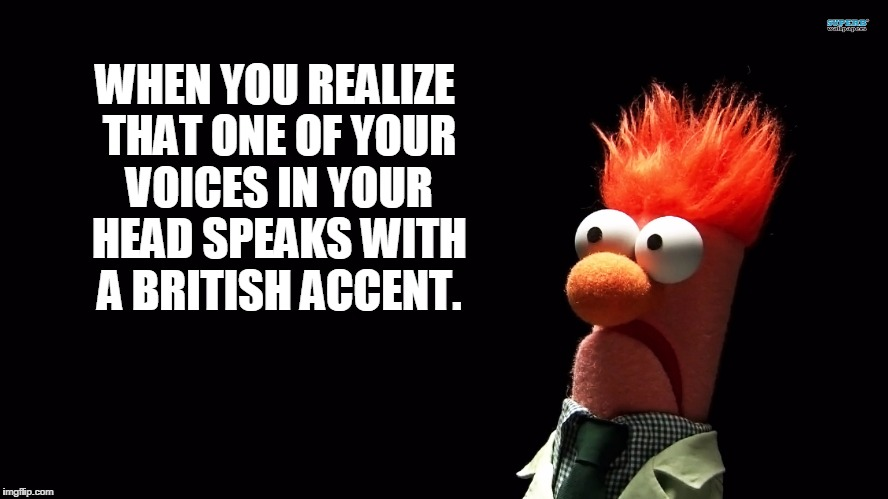 Inner Voices | WHEN YOU REALIZE THAT ONE OF YOUR VOICES IN YOUR HEAD SPEAKS WITH A BRITISH ACCENT. | image tagged in funny,voices,crazy,humor,beaker,muppets | made w/ Imgflip meme maker