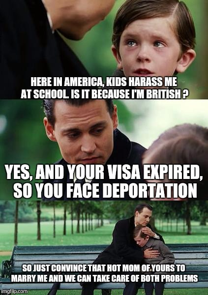 Finding Neverland Meme | HERE IN AMERICA, KIDS HARASS ME AT SCHOOL. IS IT BECAUSE I'M BRITISH ? YES, AND YOUR VISA EXPIRED, SO YOU FACE DEPORTATION SO JUST CONVINCE  | image tagged in memes,finding neverland | made w/ Imgflip meme maker