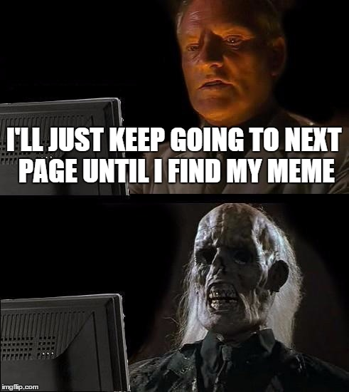 Ill Just Wait Here Meme | I'LL JUST KEEP GOING TO NEXT PAGE UNTIL I FIND MY MEME | image tagged in memes,ill just wait here | made w/ Imgflip meme maker